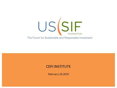 CDFI INSTITUTE February 25,2015. Who is US SIF? We are the membership association for professionals, firms, institutions and organizations engaged in.