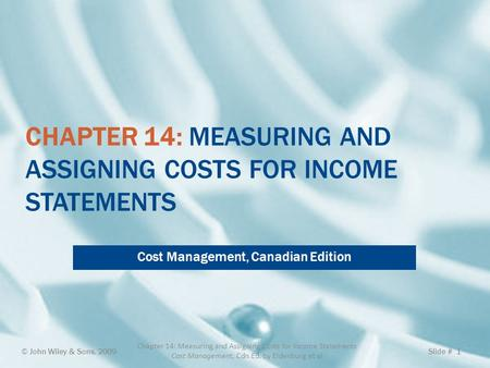CHAPTER 14: MEASURING AND ASSIGNING COSTS FOR INCOME STATEMENTS Cost Management, Canadian Edition © John Wiley & Sons, 2009 Chapter 14: Measuring and Assigning.