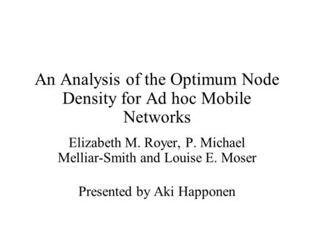 An Analysis of the Optimum Node Density for Ad hoc Mobile Networks Elizabeth M. Royer, P. Michael Melliar-Smith and Louise E. Moser Presented by Aki Happonen.