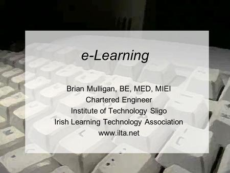 E-Learning Brian Mulligan, BE, MED, MIEI Chartered Engineer Institute of Technology Sligo Irish Learning Technology Association www.ilta.net.