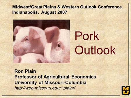 Ron Plain Professor of Agricultural Economics University of Missouri-Columbia  Pork Outlook Midwest/Great Plains & Western.