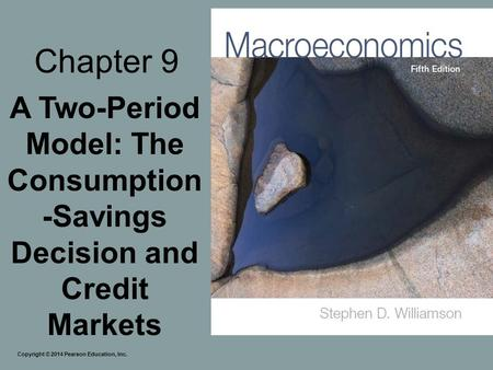 Chapter 9 A Two-Period Model: The Consumption-Savings Decision and Credit Markets Copyright © 2014 Pearson Education, Inc.