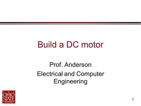 1 Build a DC motor Prof. Anderson Electrical and Computer Engineering.