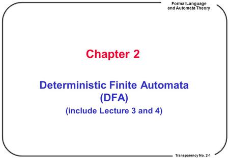 Transparency No. 2-1 Formal Language and Automata Theory Chapter 2 Deterministic Finite Automata (DFA) (include Lecture 3 and 4)