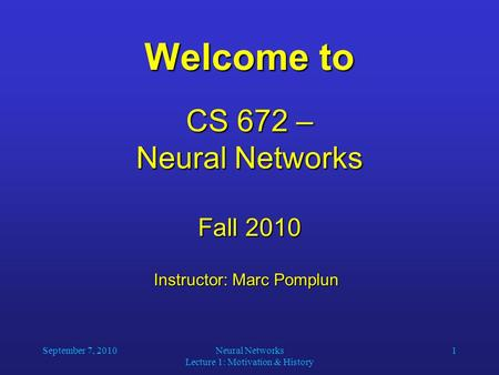 September 7, 2010Neural Networks Lecture 1: Motivation & History 1 Welcome to CS 672 – Neural Networks Fall 2010 Instructor: Marc Pomplun Instructor: Marc.