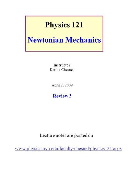 Physics 121 Newtonian Mechanics Lecture notes are posted on www.physics.byu.edu/faculty/chesnel/physics121.aspx Instructor Karine Chesnel April 2, 2009.