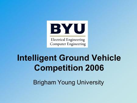 Intelligent Ground Vehicle Competition 2006 Brigham Young University.