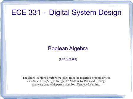 ECE 331 – Digital System Design Boolean Algebra (Lecture #3) The slides included herein were taken from the materials accompanying Fundamentals of Logic.