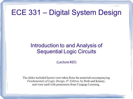 ECE 331 – Digital System Design Introduction to and Analysis of Sequential Logic Circuits (Lecture #20) The slides included herein were taken from the.