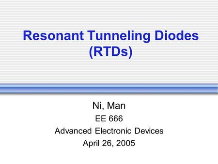 Resonant Tunneling Diodes (RTDs) Ni, Man EE 666 Advanced Electronic Devices April 26, 2005.