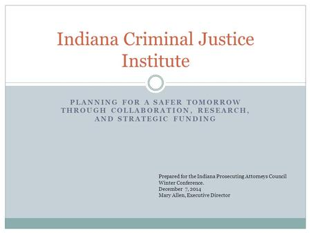 PLANNING FOR A SAFER TOMORROW THROUGH COLLABORATION, RESEARCH, AND STRATEGIC FUNDING Indiana Criminal Justice Institute Prepared for the Indiana Prosecuting.