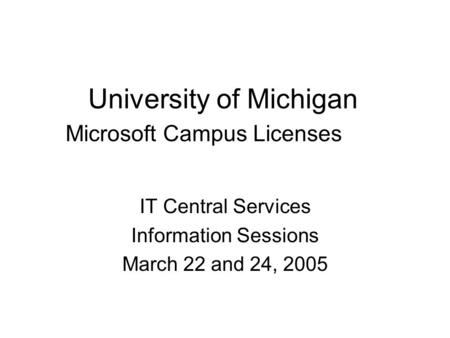 University of Michigan Microsoft Campus Licenses IT Central Services Information Sessions March 22 and 24, 2005.