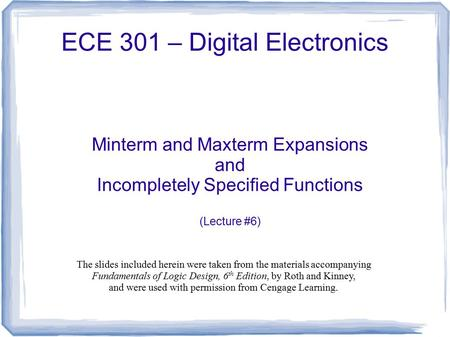 ECE 301 – Digital Electronics Minterm and Maxterm Expansions and Incompletely Specified Functions (Lecture #6) The slides included herein were taken from.