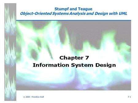 © 2005 Prentice Hall7-1 Stumpf and Teague Object-Oriented Systems Analysis and Design with UML.