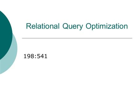 Relational Query Optimization 198:541. Overview of Query Optimization  Plan: Tree of R.A. ops, with choice of alg for each op. Each operator typically.