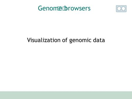 Visualization of genomic data Genome browsers. UCSC browser Ensembl browser Others ? Survey.