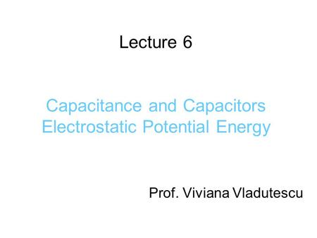 Lecture 6 Capacitance and Capacitors Electrostatic Potential Energy Prof. Viviana Vladutescu.