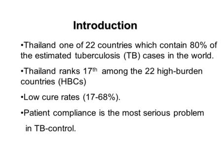 Introduction Thailand one of 22 countries which contain 80% of the estimated tuberculosis (TB) cases in the world. Thailand ranks 17 th among the 22 high-burden.