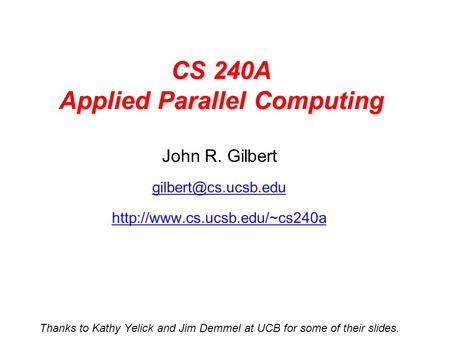 CS 240A Applied Parallel Computing John R. Gilbert  Thanks to Kathy Yelick and Jim Demmel at UCB for.