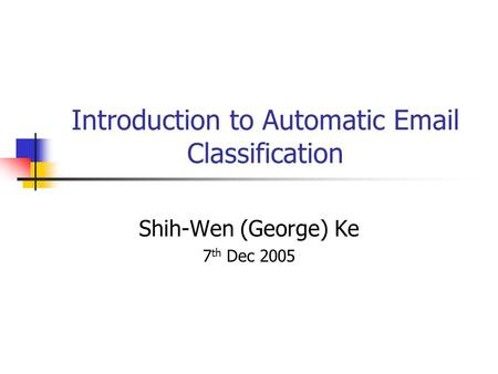 Introduction to Automatic Email Classification Shih-Wen (George) Ke 7 th Dec 2005.