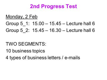 2nd Progress Test Monday, 2 Feb Group 5_1: 15.00 – 15.45 – Lecture hall 6 Group 5_2: 15.45 – 16.30 – Lecture hall 6 TWO SEGMENTS: 10 business topics 4.