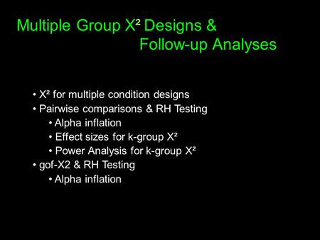 Multiple Group X² Designs & Follow-up Analyses X² for multiple condition designs Pairwise comparisons & RH Testing Alpha inflation Effect sizes for k-group.