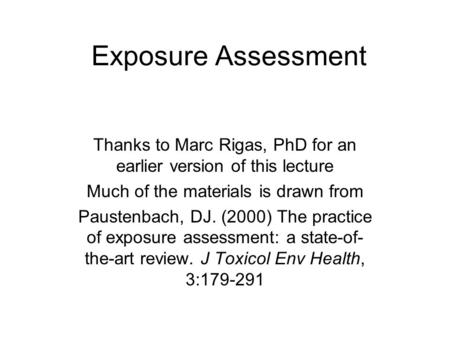 Exposure Assessment Thanks to Marc Rigas, PhD for an earlier version of this lecture Much of the materials is drawn from Paustenbach, DJ. (2000) The practice.