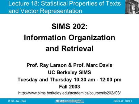 2003.10.30 - SLIDE 1IS 202 – FALL 2003 Prof. Ray Larson & Prof. Marc Davis UC Berkeley SIMS Tuesday and Thursday 10:30 am - 12:00 pm Fall 2003