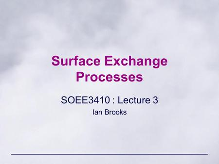Surface Exchange Processes SOEE3410 : Lecture 3 Ian Brooks.