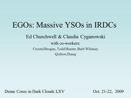 EGOs: Massive YSOs in IRDCs Ed Churchwell & Claudia Cyganowski with co-workers: Crystal Brogan, Todd Hunter, Barb Whitney Qizhou Zhang Dense Cores in Dark.