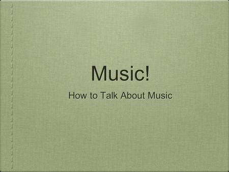 Music! How to Talk About Music. Beat Often kept by the DRUM The beat is: Awesome Makes me want to dance Is awful Is terrible.