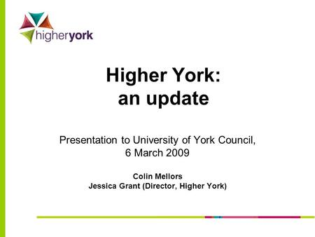 Higher York: an update Presentation to University of York Council, 6 March 2009 Colin Mellors Jessica Grant (Director, Higher York)