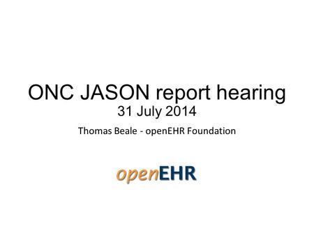 ONC JASON report hearing 31 July 2014 Thomas Beale - openEHR Foundation.