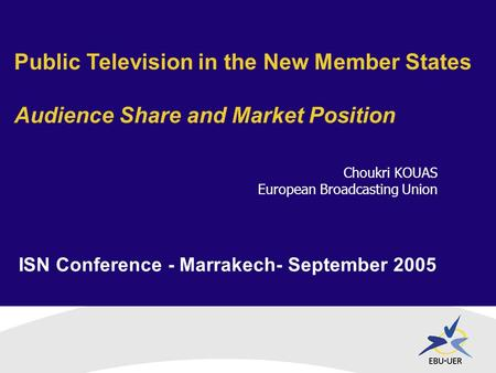 ISN Conference - Marrakech- September 2005 Public Television in the New Member States Audience Share and Market Position Choukri KOUAS European Broadcasting.