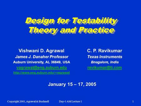 Copyright 2001, Agrawal & BushnellDay-1 AM Lecture 11 Design for Testability Theory and Practice January 15 – 17, 2005 Vishwani D. Agrawal James J. Danaher.