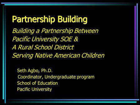Partnership Building Building a Partnership Between Pacific University SOE & A Rural School District Serving Native American Children Seth Agbo, Ph.D.