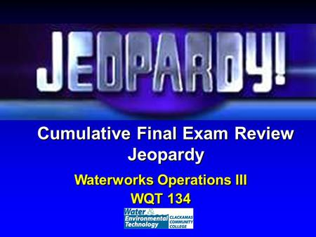 Cumulative Final Exam Review Jeopardy Waterworks Operations III WQT 134 Waterworks Operations III WQT 134.