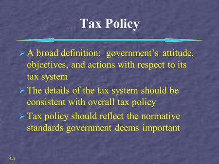 2-1 Tax Policy  A broad definition: government's attitude, objectives, and actions with respect to its tax system  The details of the tax system should.