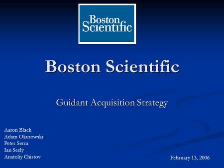 Boston Scientific Guidant Acquisition Strategy Aaron Black Adam Okurowski Peter Serra Ian Seely Anatoliy Chistov February 13, 2006.