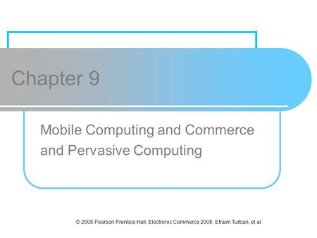 © 2008 Pearson Prentice Hall, Electronic Commerce 2008, Efraim Turban, et al. Chapter 9 Mobile Computing and Commerce and Pervasive Computing.