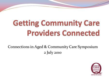 Connections in Aged & Community Care Symposium 2 July 2010.
