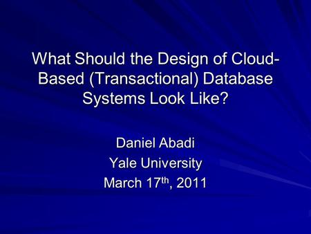 What Should the Design of Cloud- Based (Transactional) Database Systems Look Like? Daniel Abadi Yale University March 17 th, 2011.