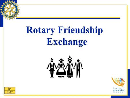 Rotary Friendship Exchange EXIT. Rotary Friendship Exchange Rotary Friendship Exchange is one of Rotary International's nine structured programs designed.