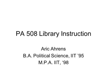 PA 508 Library Instruction Aric Ahrens B.A. Political Science, IIT '95 M.P.A. IIT, '98.