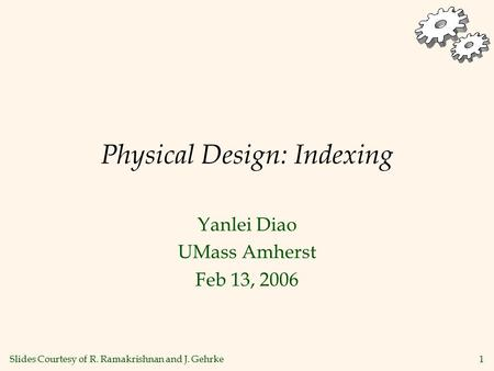 1 Physical Design: Indexing Yanlei Diao UMass Amherst Feb 13, 2006 Slides Courtesy of R. Ramakrishnan and J. Gehrke.