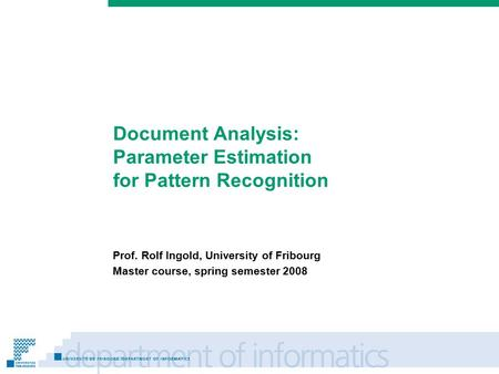 Prénom Nom Document Analysis: Parameter Estimation for Pattern Recognition Prof. Rolf Ingold, University of Fribourg Master course, spring semester 2008.