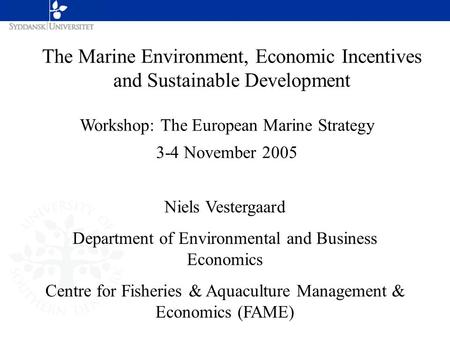 The Marine Environment, Economic Incentives and Sustainable Development Workshop: The European Marine Strategy 3-4 November 2005 Niels Vestergaard Department.