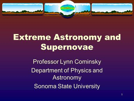 1 Extreme Astronomy and Supernovae Professor Lynn Cominsky Department of Physics and Astronomy Sonoma State University.