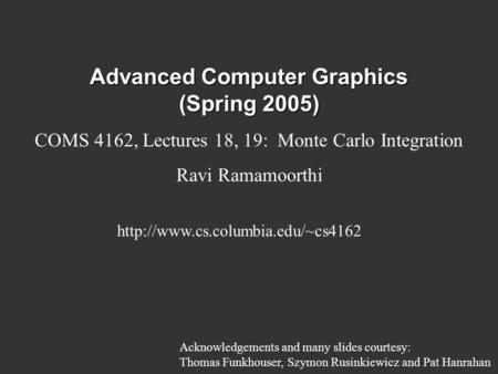Advanced Computer Graphics (Spring 2005) COMS 4162, Lectures 18, 19: Monte Carlo Integration Ravi Ramamoorthi  Acknowledgements.