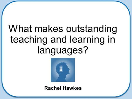 What makes outstanding teaching and learning in languages? Rachel Hawkes.